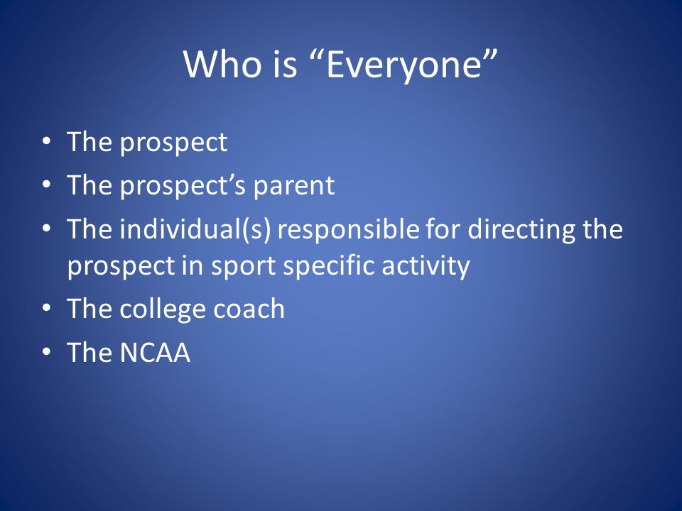 "Who is ""Everyone"" The prospect The prospect's parent The individual(s) responsible for directing the prospect in sport specific activity The college c"