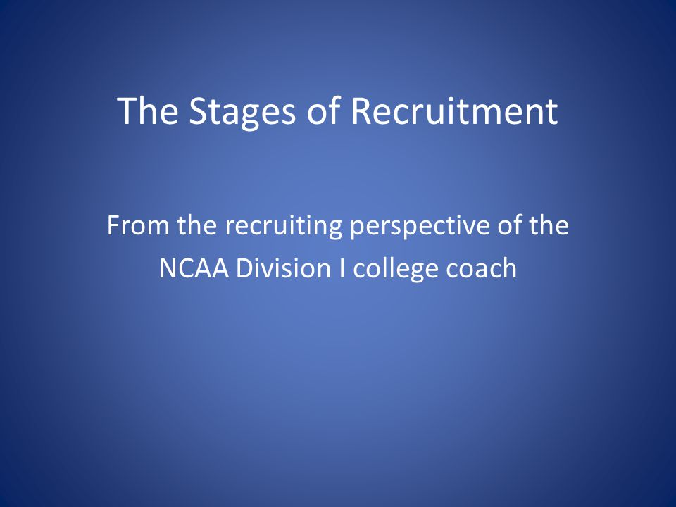 The Stages of Recruitment From the recruiting perspective of the NCAA Division I college coach