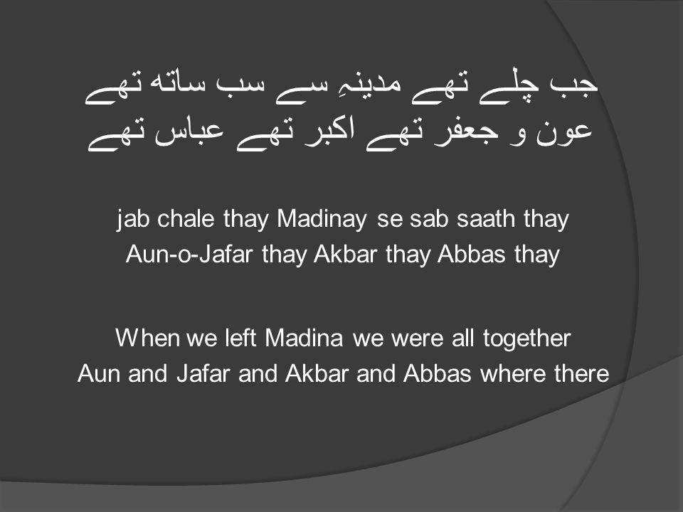 جب چلے تھے مدینہِ سے سب ساتھ تھے عون و جعفر تھے اکبر تھے عباس تھے jab chale thay Madinay se sab saath thay Aun-o-Jafar thay Akbar thay Abbas thay When we left Madina we were all together Aun and Jafar and Akbar and Abbas where there