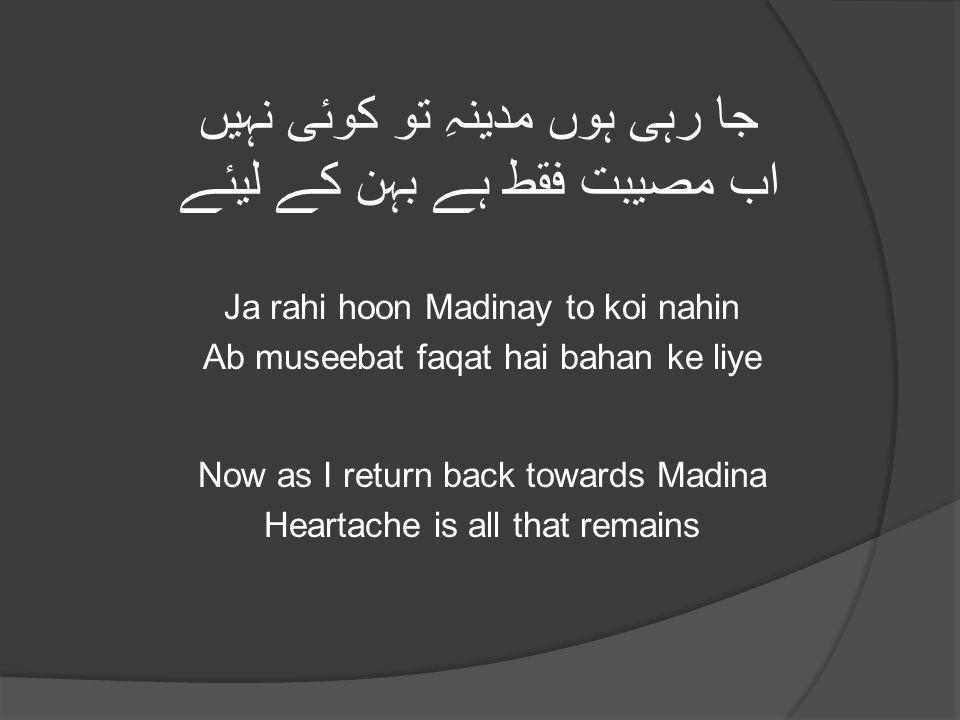 جا رہی ہوں مدینہِ تو کوئی نہیں اب مصیبت فقط ہے بہن کے لیئے Ja rahi hoon Madinay to koi nahin Ab museebat faqat hai bahan ke liye Now as I return back towards Madina Heartache is all that remains