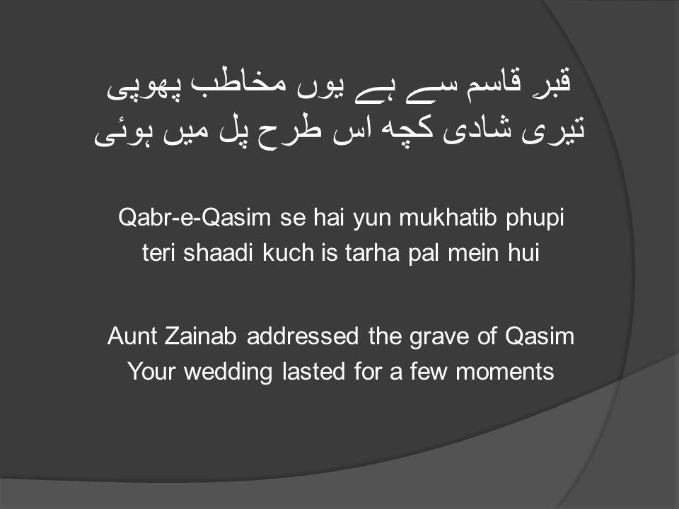 قبرِ قاسم سے ہے یوں مخاطب پھوپی تیری شادی کچھ اس طرح پل میں ہوئی Qabr-e-Qasim se hai yun mukhatib phupi teri shaadi kuch is tarha pal mein hui Aunt Zainab addressed the grave of Qasim Your wedding lasted for a few moments