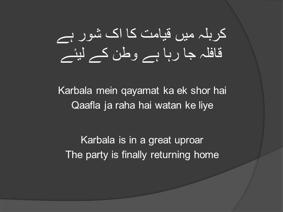 کربلہ میں قیامت کا اک شور ہے قافلہ جا رہا ہے وطن کے لیئے Karbala mein qayamat ka ek shor hai Qaafla ja raha hai watan ke liye Karbala is in a great uproar The party is finally returning home