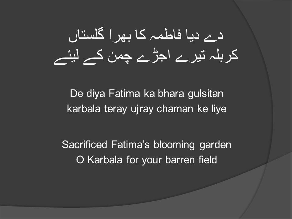 دے دیا فاطمہ کا بھرا گلستاں کربلہ تیرے اجڑے چمن کے لیئے De diya Fatima ka bhara gulsitan karbala teray ujray chaman ke liye Sacrificed Fatima's blooming garden O Karbala for your barren field