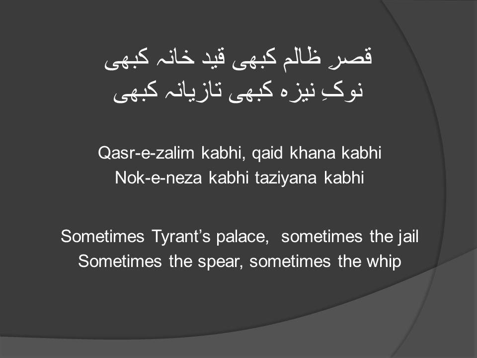 قصرِ ظالم کبھی قید خانہ کبھی نوکِ نیزہ کبھی تازیانہ کبھی Qasr-e-zalim kabhi, qaid khana kabhi Nok-e-neza kabhi taziyana kabhi Sometimes Tyrant's palace, sometimes the jail Sometimes the spear, sometimes the whip