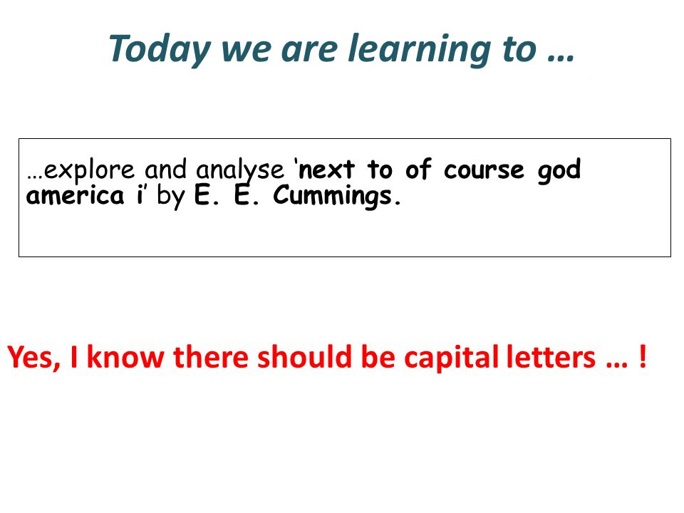Today we are learning to … …explore and analyse 'next to of course god america i' by E. E. Cummings. Yes, I know there should be capital letters … !
