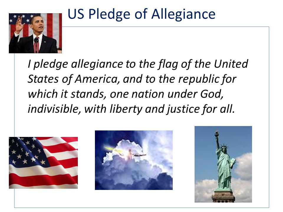 US Pledge of Allegiance I pledge allegiance to the flag of the United States of America, and to the republic for which it stands, one nation under God