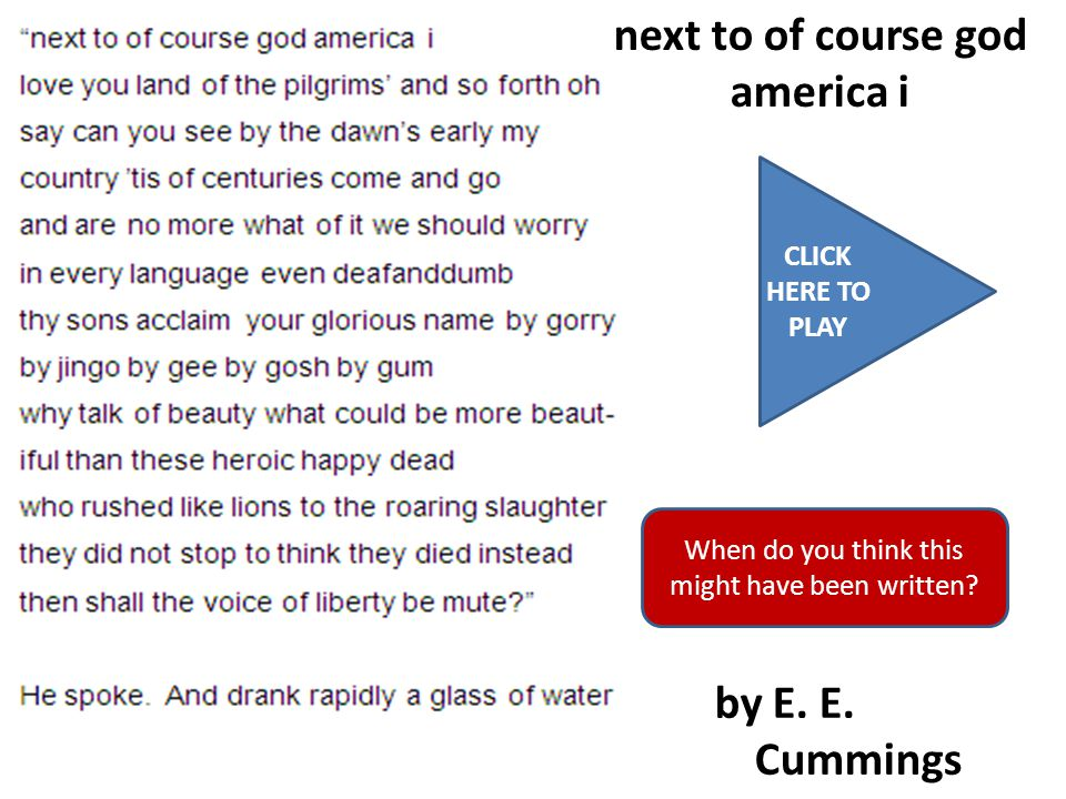 CLICK HERE TO PLAY next to of course god america i by E. E. Cummings When do you think this might have been written?