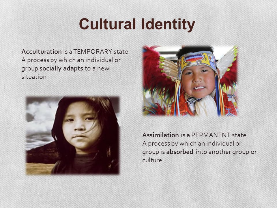 Cultural Identity Acculturation is a TEMPORARY state.