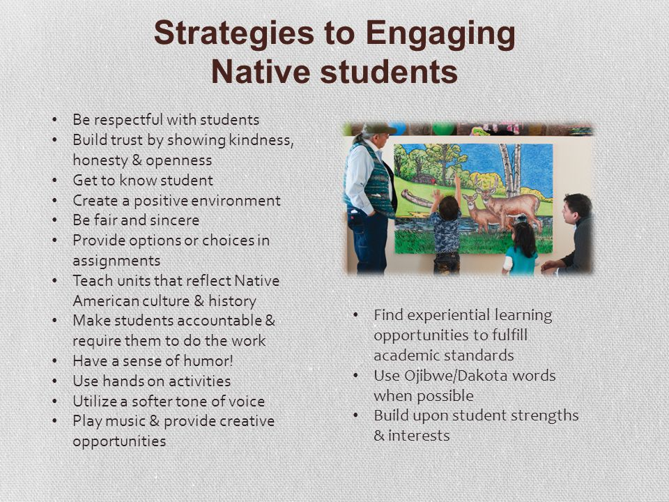 Strategies to Engaging Native students Be respectful with students Build trust by showing kindness, honesty & openness Get to know student Create a positive environment Be fair and sincere Provide options or choices in assignments Teach units that reflect Native American culture & history Make students accountable & require them to do the work Have a sense of humor.
