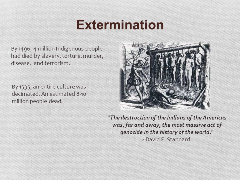 Extermination The destruction of the Indians of the Americas was, far and away, the most massive act of genocide in the history of the world. ~David E.