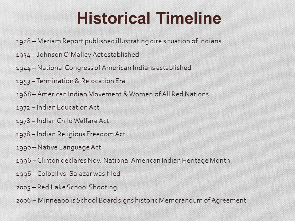 Historical Timeline 1928 – Meriam Report published illustrating dire situation of Indians 1934 – Johnson O'Malley Act established 1944 – National Congress of American Indians established 1953 – Termination & Relocation Era 1968 – American Indian Movement & Women of All Red Nations 1972 – Indian Education Act 1978 – Indian Child Welfare Act 1978 – Indian Religious Freedom Act 1990 – Native Language Act 1996 – Clinton declares Nov.