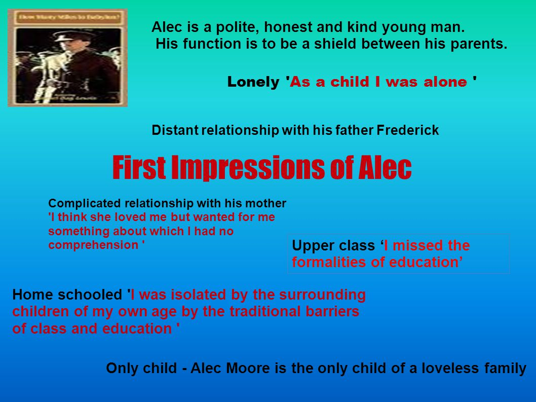First Impressions of Alec Lonely As a child I was alone Home schooled I was isolated by the surrounding children of my own age by the traditional barriers of class and education Only child - Alec Moore is the only child of a loveless family Distant relationship with his father Frederick Complicated relationship with his mother I think she loved me but wanted for me something about which I had no comprehension Upper class 'I missed the formalities of education' Alec is a polite, honest and kind young man.