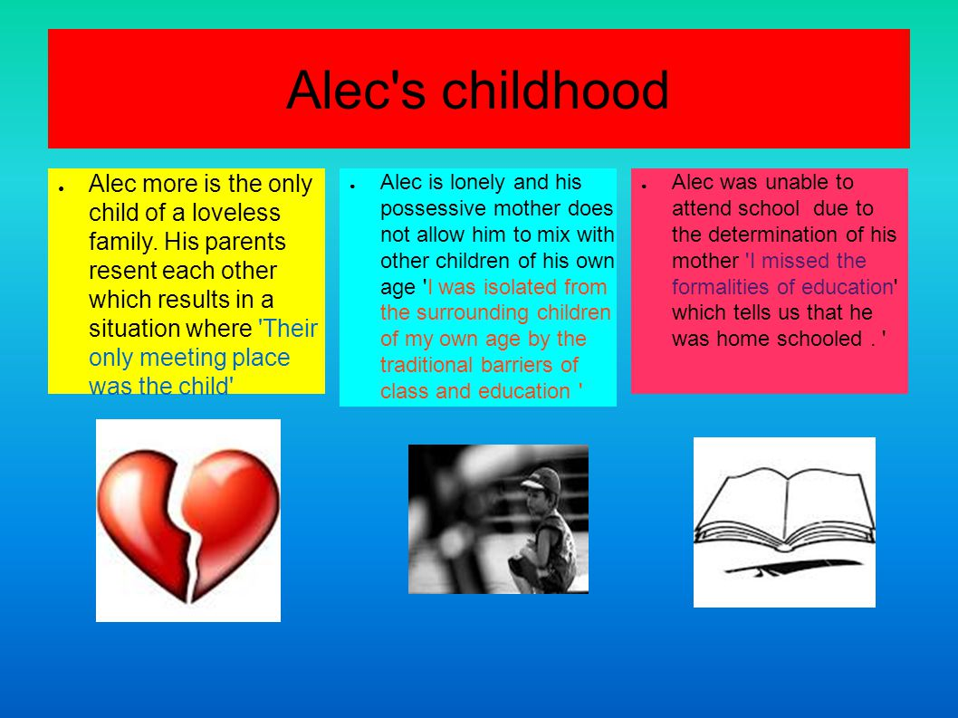 Alec s childhood ● Alec more is the only child of a loveless family.