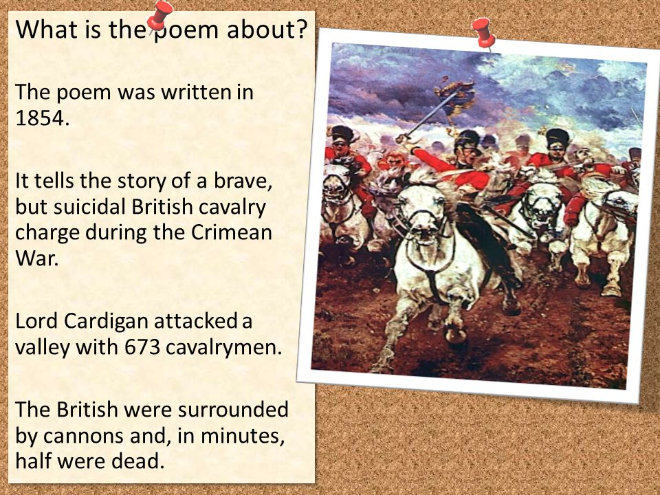 What is the poem about? The poem was written in 1854. It tells the story of a brave, but suicidal British cavalry charge during the Crimean War. Lord