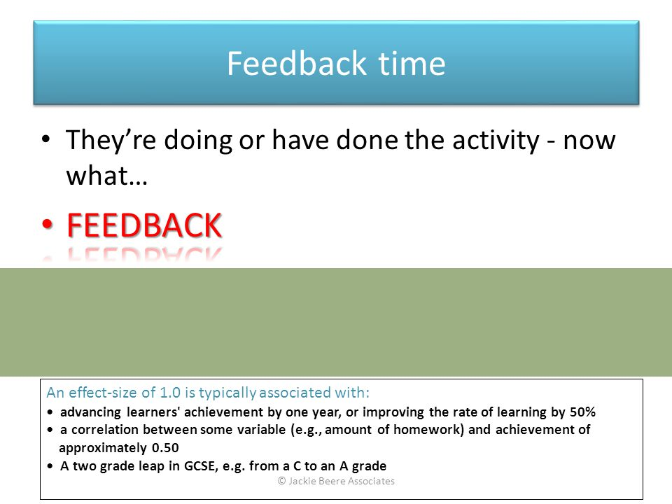Feedback time Feedback Source of InfluenceEffect Size Teacher1.13 An effect-size of 1.0 is typically associated with: advancing learners achievement by one year, or improving the rate of learning by 50% a correlation between some variable (e.g., amount of homework) and achievement of approximately 0.50 A two grade leap in GCSE, e.g.