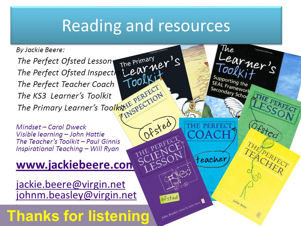 Reading and resources Thanks for listening By Jackie Beere: The Perfect Ofsted Lesson The Perfect Ofsted Inspection The Perfect Teacher Coach The KS3 Learner's Toolkit The Primary Learner's Toolkit Mindset – Carol Dweck Visible learning – John Hattie The Teacher's Toolkit – Paul Ginnis Inspirational Teaching – Will Ryan www.jackiebeere.com jackie.beere@virgin.net johnm.beasley@virgin.net.