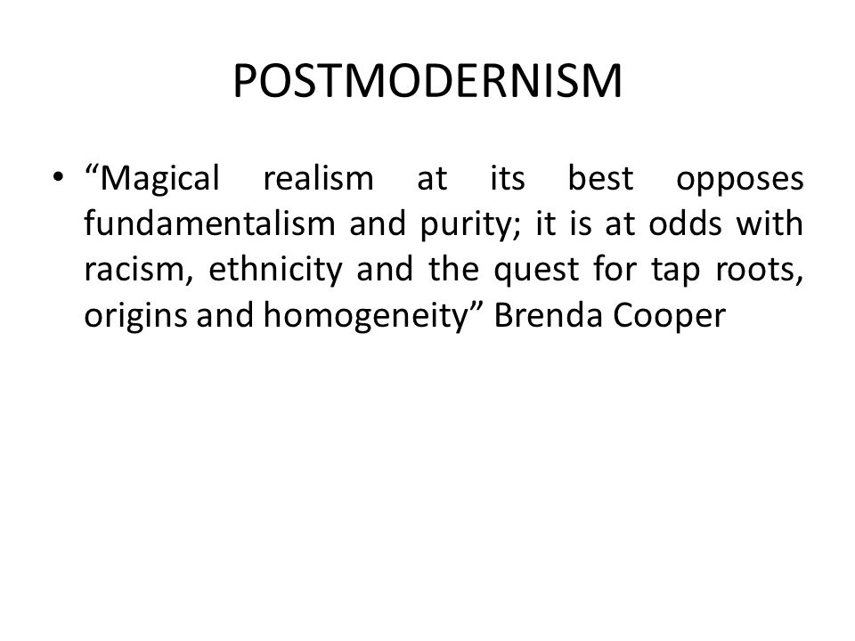 "POSTMODERNISM ""Magical realism at its best opposes fundamentalism and purity; it is at odds with racism, ethnicity and the quest for tap roots, origin"