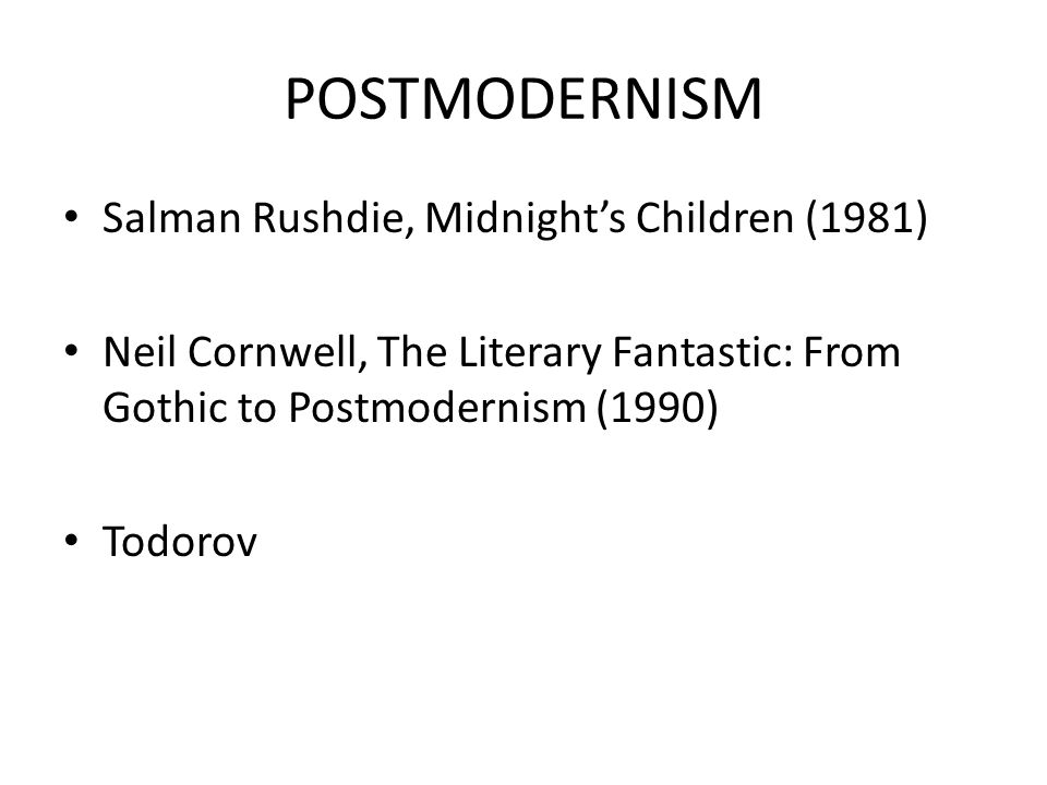 POSTMODERNISM Salman Rushdie, Midnight's Children (1981) Neil Cornwell, The Literary Fantastic: From Gothic to Postmodernism (1990) Todorov