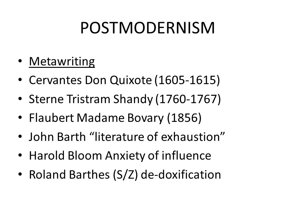 "POSTMODERNISM Metawriting Cervantes Don Quixote (1605-1615) Sterne Tristram Shandy (1760-1767) Flaubert Madame Bovary (1856) John Barth ""literature of"