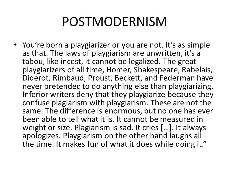 POSTMODERNISM You're born a playgiarizer or you are not. It's as simple as that. The laws of playgiarism are unwritten, it's a tabou, like incest, it