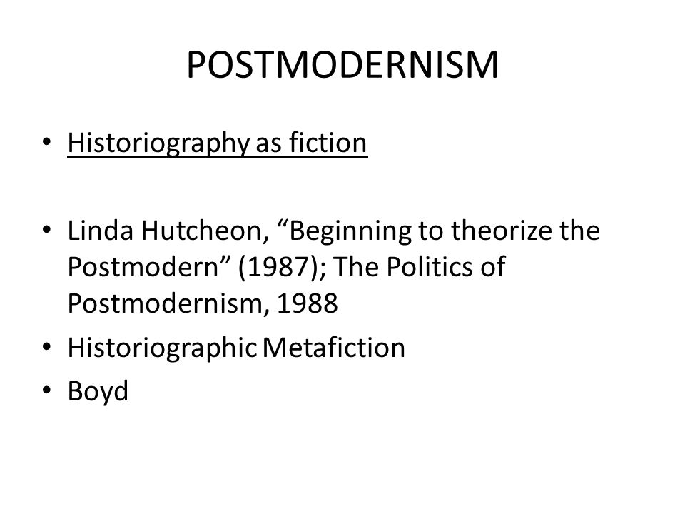 "POSTMODERNISM Historiography as fiction Linda Hutcheon, ""Beginning to theorize the Postmodern"" (1987); The Politics of Postmodernism, 1988 Historiogra"