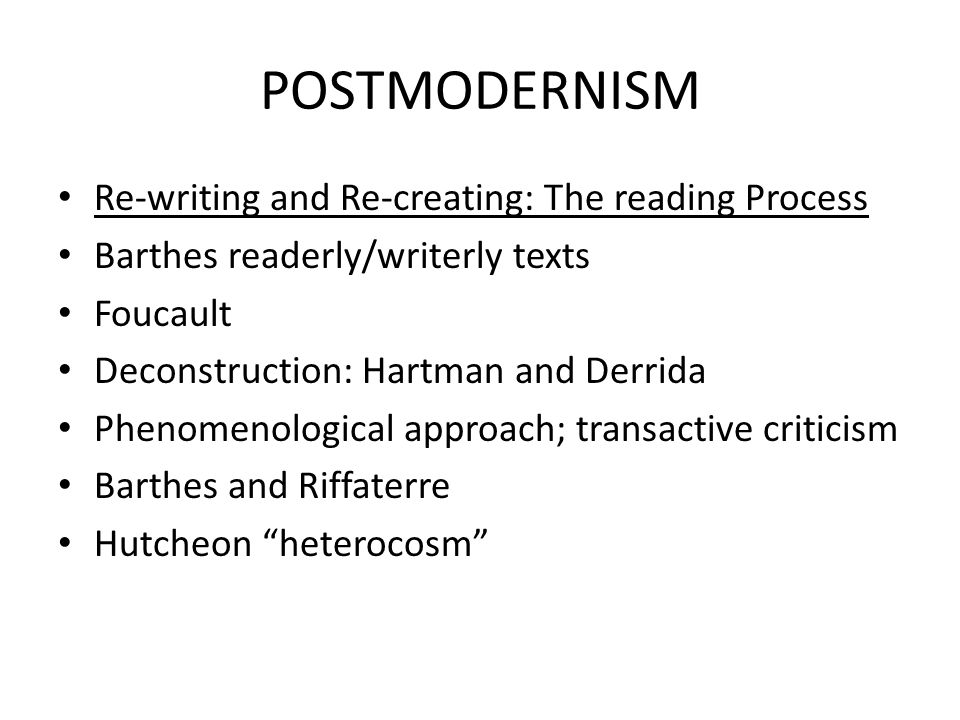 POSTMODERNISM Re-writing and Re-creating: The reading Process Barthes readerly/writerly texts Foucault Deconstruction: Hartman and Derrida Phenomenolo