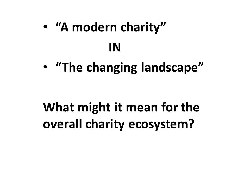 A modern charity IN The changing landscape What might it mean for the overall charity ecosystem?