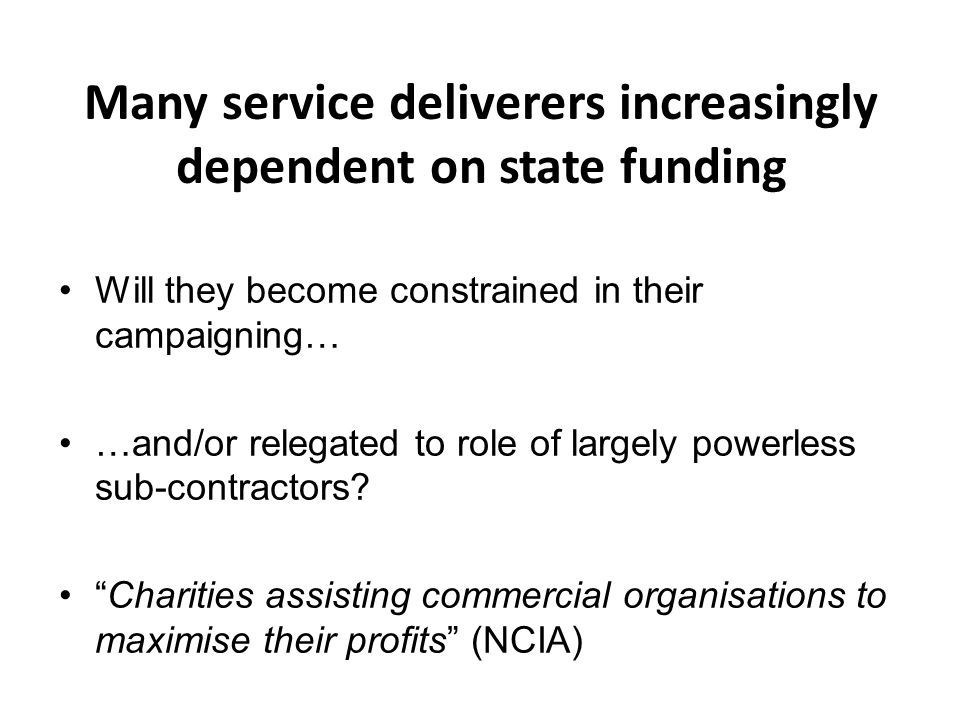 Many service deliverers increasingly dependent on state funding Will they become constrained in their campaigning… …and/or relegated to role of largely powerless sub-contractors.