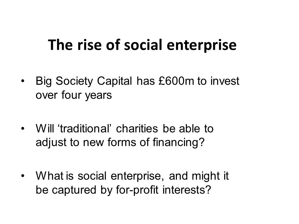 The rise of social enterprise Big Society Capital has £600m to invest over four years Will 'traditional' charities be able to adjust to new forms of financing.