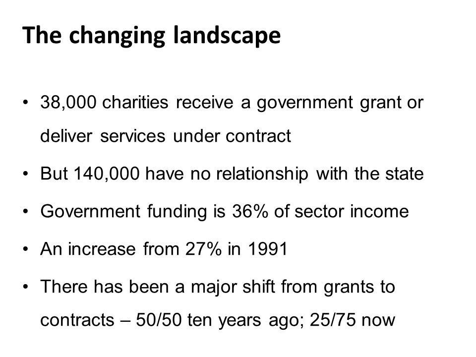 The changing landscape 38,000 charities receive a government grant or deliver services under contract But 140,000 have no relationship with the state Government funding is 36% of sector income An increase from 27% in 1991 There has been a major shift from grants to contracts – 50/50 ten years ago; 25/75 now