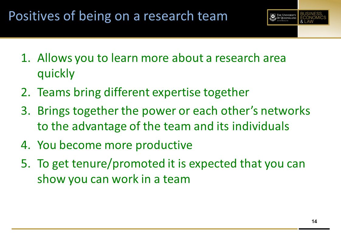 14 Positives of being on a research team 1.Allows you to learn more about a research area quickly 2.Teams bring different expertise together 3.Brings together the power or each other's networks to the advantage of the team and its individuals 4.You become more productive 5.To get tenure/promoted it is expected that you can show you can work in a team