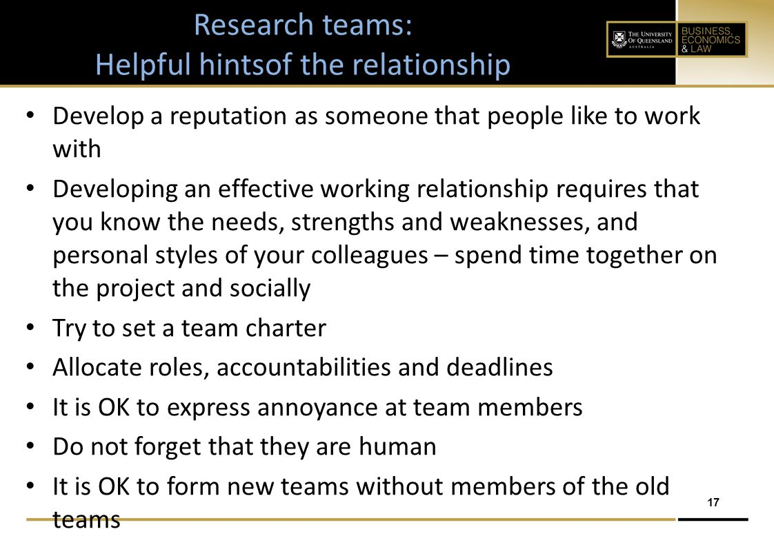 17 Develop a reputation as someone that people like to work with Developing an effective working relationship requires that you know the needs, strengths and weaknesses, and personal styles of your colleagues – spend time together on the project and socially Try to set a team charter Allocate roles, accountabilities and deadlines It is OK to express annoyance at team members Do not forget that they are human It is OK to form new teams without members of the old teams Research teams: Helpful hintsof the relationship