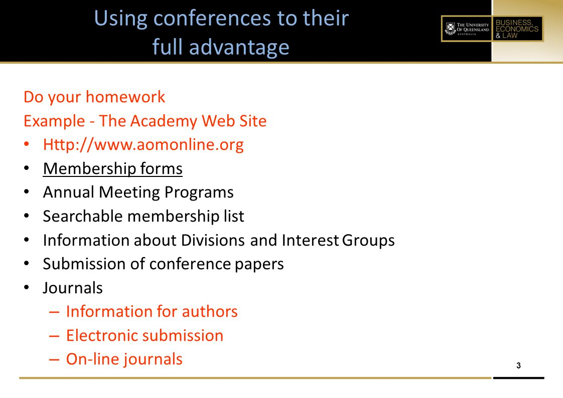 3 Using conferences to their full advantage Do your homework Example - The Academy Web Site Http://www.aomonline.org Membership forms Annual Meeting Programs Searchable membership list Information about Divisions and Interest Groups Submission of conference papers Journals – Information for authors – Electronic submission – On-line journals