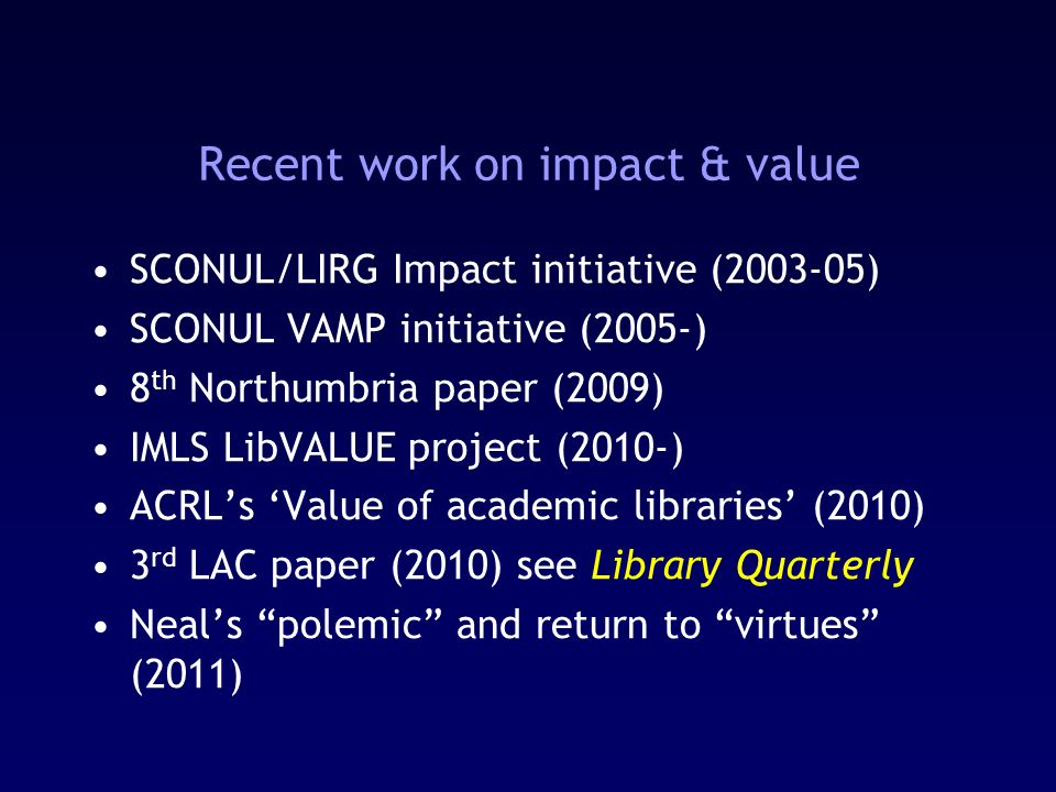 Recent work on impact & value SCONUL/LIRG Impact initiative (2003-05) SCONUL VAMP initiative (2005-) 8 th Northumbria paper (2009) IMLS LibVALUE project (2010-) ACRL's 'Value of academic libraries' (2010) 3 rd LAC paper (2010) see Library Quarterly Neal's polemic and return to virtues (2011)