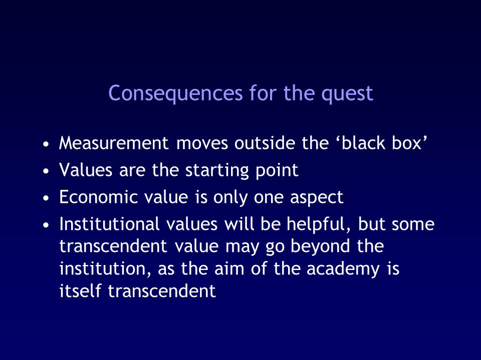 Consequences for the quest Measurement moves outside the 'black box' Values are the starting point Economic value is only one aspect Institutional values will be helpful, but some transcendent value may go beyond the institution, as the aim of the academy is itself transcendent