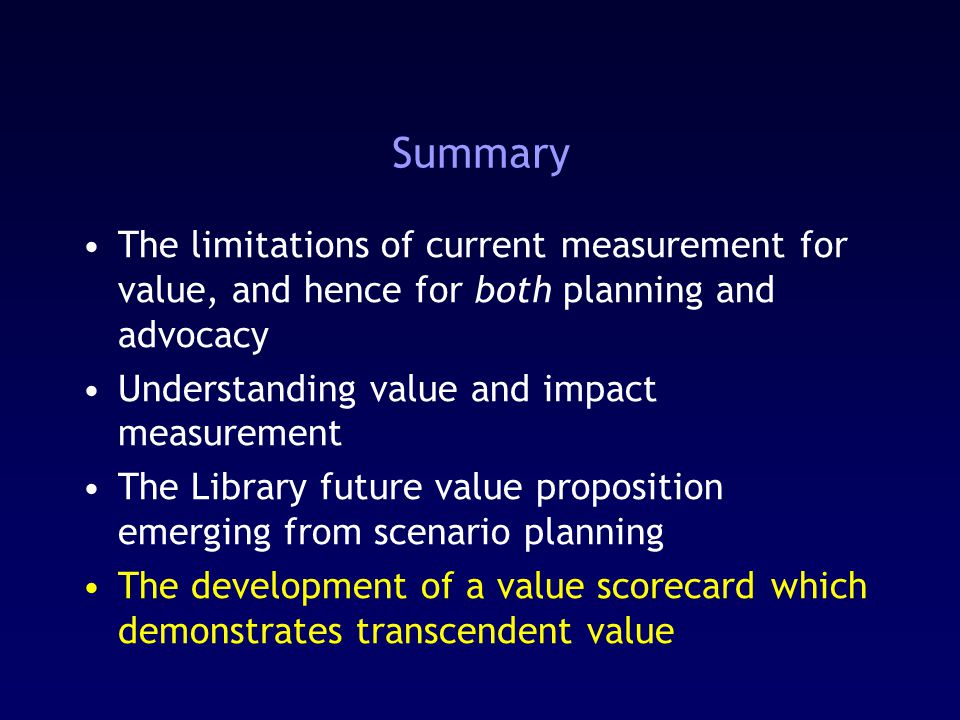 Summary The limitations of current measurement for value, and hence for both planning and advocacy Understanding value and impact measurement The Library future value proposition emerging from scenario planning The development of a value scorecard which demonstrates transcendent value