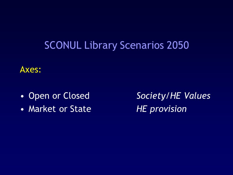 SCONUL Library Scenarios 2050 Axes: Open or ClosedSociety/HE Values Market or StateHE provision