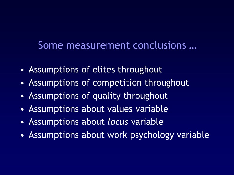 Some measurement conclusions … Assumptions of elites throughout Assumptions of competition throughout Assumptions of quality throughout Assumptions about values variable Assumptions about locus variable Assumptions about work psychology variable