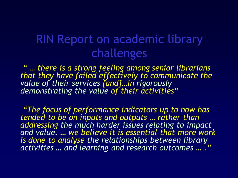 RIN Report on academic library challenges … there is a strong feeling among senior librarians that they have failed effectively to communicate the value of their services [and]…in rigorously demonstrating the value of their activities The focus of performance indicators up to now has tended to be on inputs and outputs … rather than addressing the much harder issues relating to impact and value.