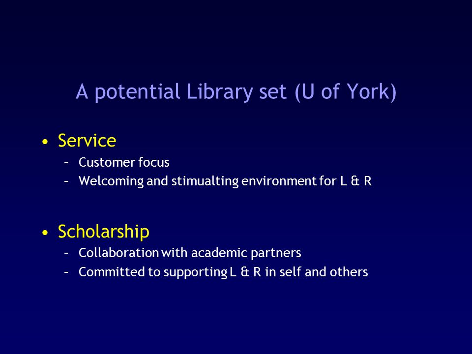 A potential Library set (U of York) Service –Customer focus –Welcoming and stimualting environment for L & R Scholarship –Collaboration with academic partners –Committed to supporting L & R in self and others