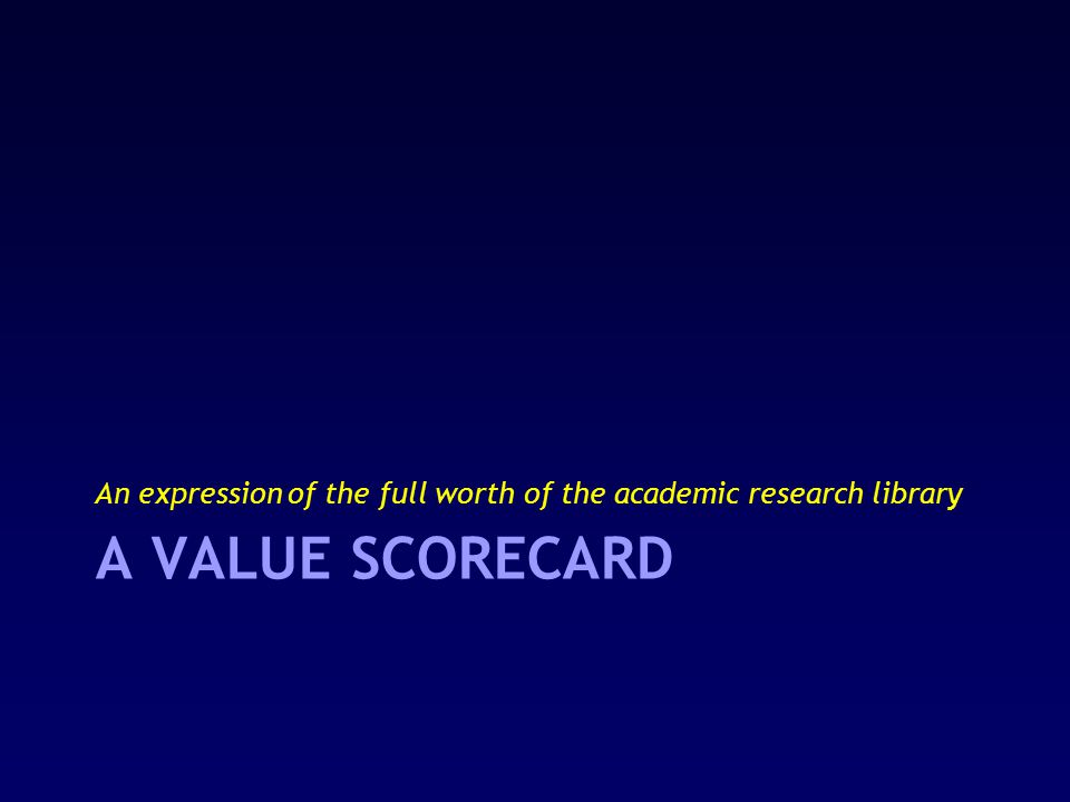 A VALUE SCORECARD An expression of the full worth of the academic research library