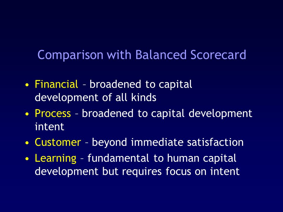 Comparison with Balanced Scorecard Financial – broadened to capital development of all kinds Process – broadened to capital development intent Customer – beyond immediate satisfaction Learning – fundamental to human capital development but requires focus on intent