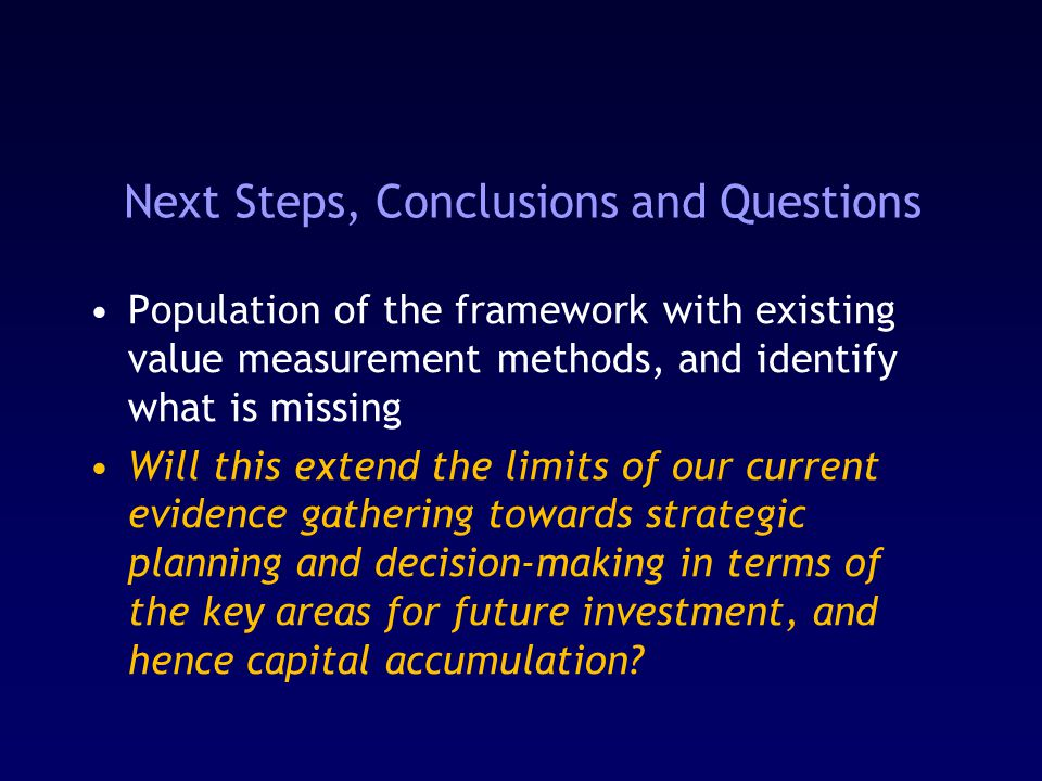 Next Steps, Conclusions and Questions Population of the framework with existing value measurement methods, and identify what is missing Will this extend the limits of our current evidence gathering towards strategic planning and decision-making in terms of the key areas for future investment, and hence capital accumulation?