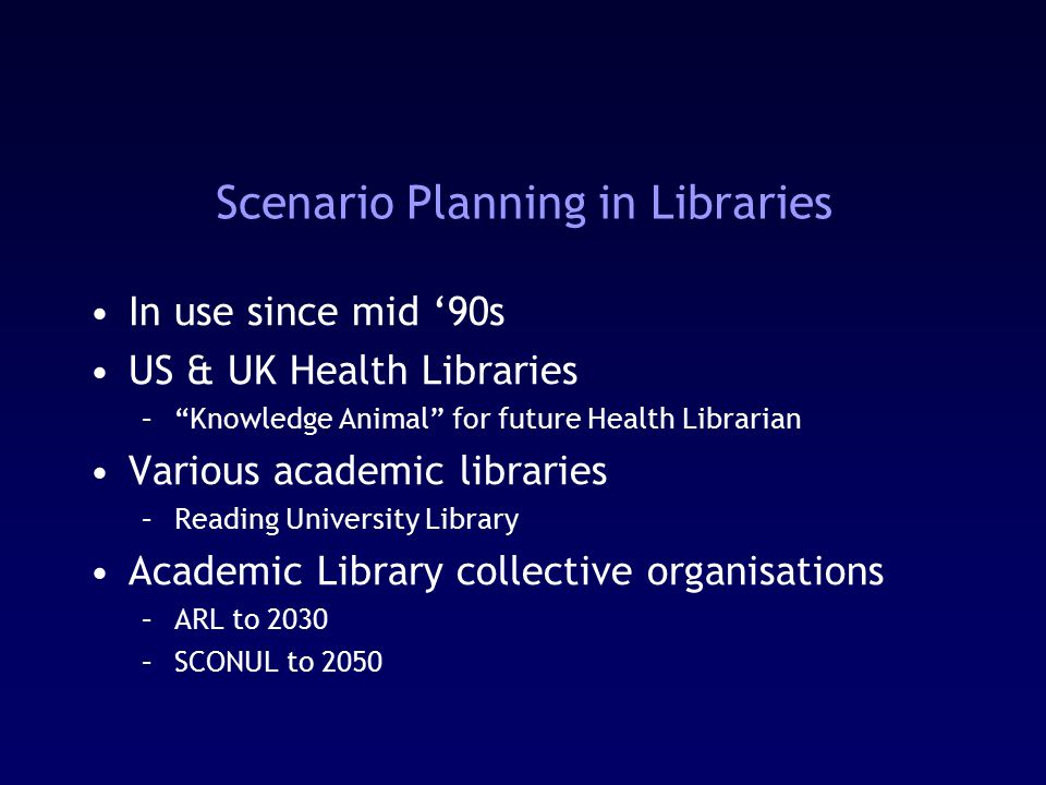 Scenario Planning in Libraries In use since mid '90s US & UK Health Libraries – Knowledge Animal for future Health Librarian Various academic libraries –Reading University Library Academic Library collective organisations –ARL to 2030 –SCONUL to 2050