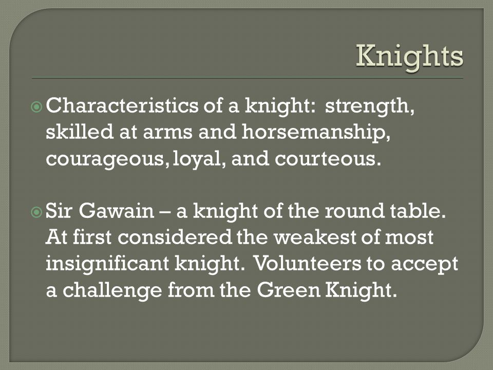  Characteristics of a knight: strength, skilled at arms and horsemanship, courageous, loyal, and courteous.