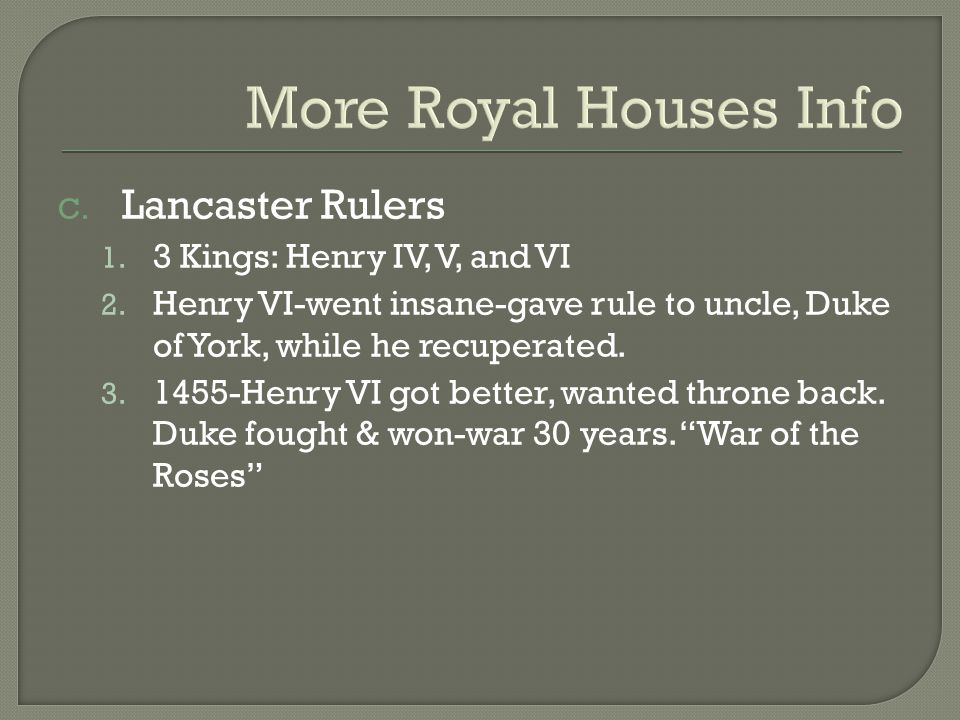 More Royal Houses Info C. Lancaster Rulers 1. 3 Kings: Henry IV, V, and VI 2.