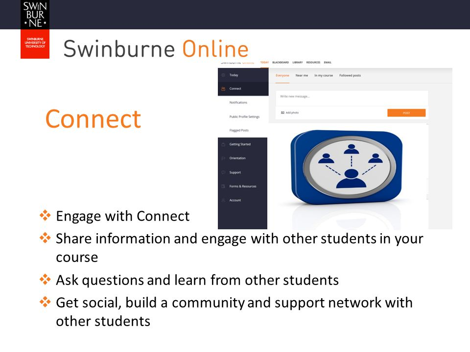 Connect  Engage with Connect  Share information and engage with other students in your course  Ask questions and learn from other students  Get social, build a community and support network with other students