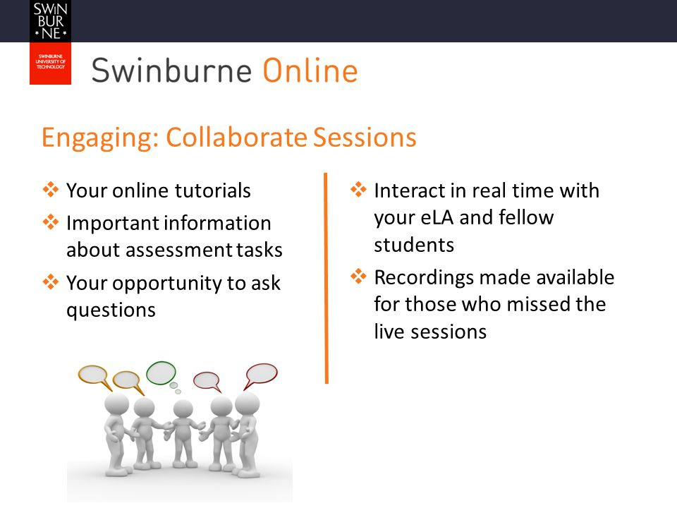 Engaging: Collaborate Sessions  Interact in real time with your eLA and fellow students  Recordings made available for those who missed the live sessions  Your online tutorials  Important information about assessment tasks  Your opportunity to ask questions