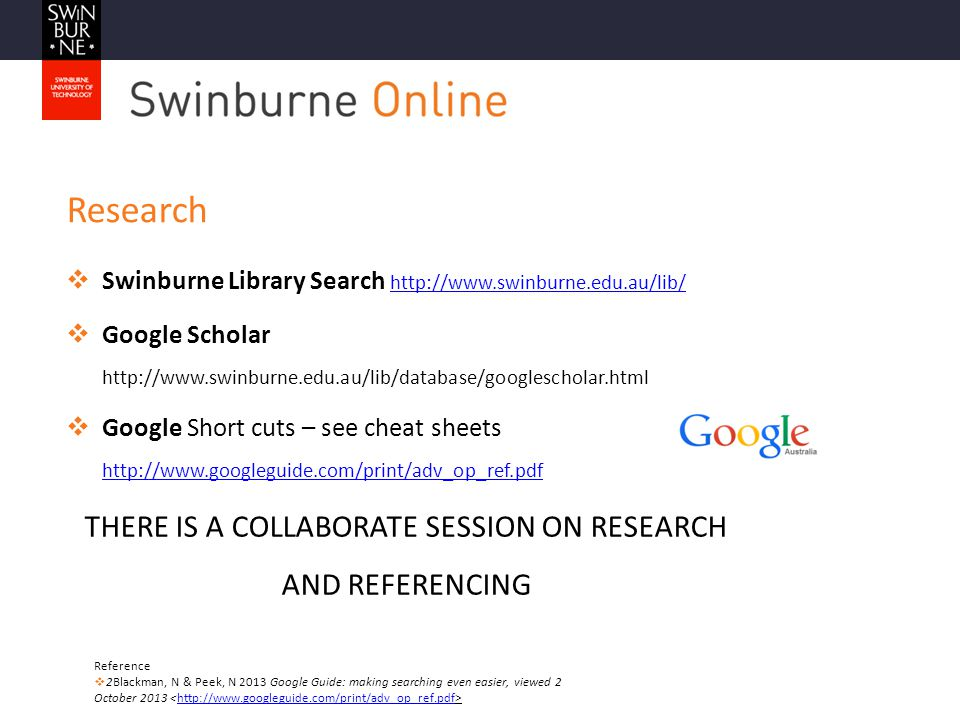 Research  Swinburne Library Search http://www.swinburne.edu.au/lib/ http://www.swinburne.edu.au/lib/  Google Scholar http://www.swinburne.edu.au/lib/database/googlescholar.html  Google Short cuts – see cheat sheets http://www.googleguide.com/print/adv_op_ref.pdf http://www.googleguide.com/print/adv_op_ref.pdf THERE IS A COLLABORATE SESSION ON RESEARCH AND REFERENCING Reference  2Blackman, N & Peek, N 2013 Google Guide: making searching even easier, viewed 2 October 2013 http://www.googleguide.com/print/adv_op_ref.pdf