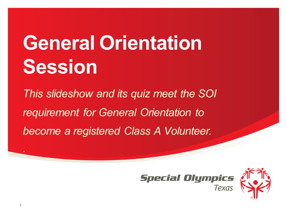 General Orientation Session This slideshow and its quiz meet the SOI requirement for General Orientation to become a registered Class A Volunteer.. 1